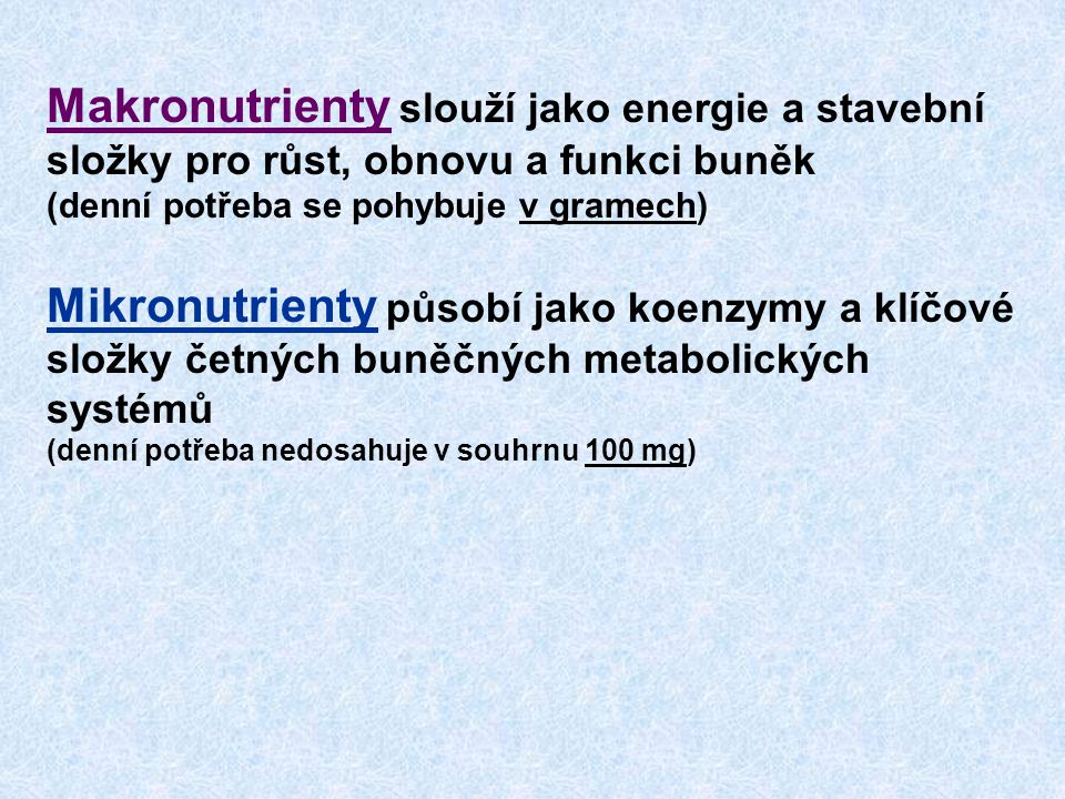 Makronutrienty slouží jako energie a stavební složky pro růst, obnovu a funkci buněk (denní potřeba se pohybuje v gramech) Mikronutrienty působí jako