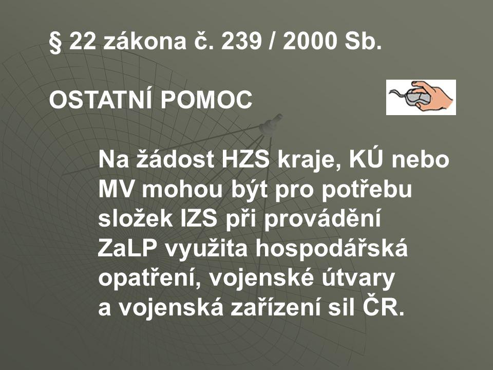 § 22 zákona č. 239 / 2000 Sb. OSTATNÍ POMOC Na žádost HZS kraje, KÚ nebo MV mohou být pro potřebu složek IZS při provádění ZaLP využita hospodářská op