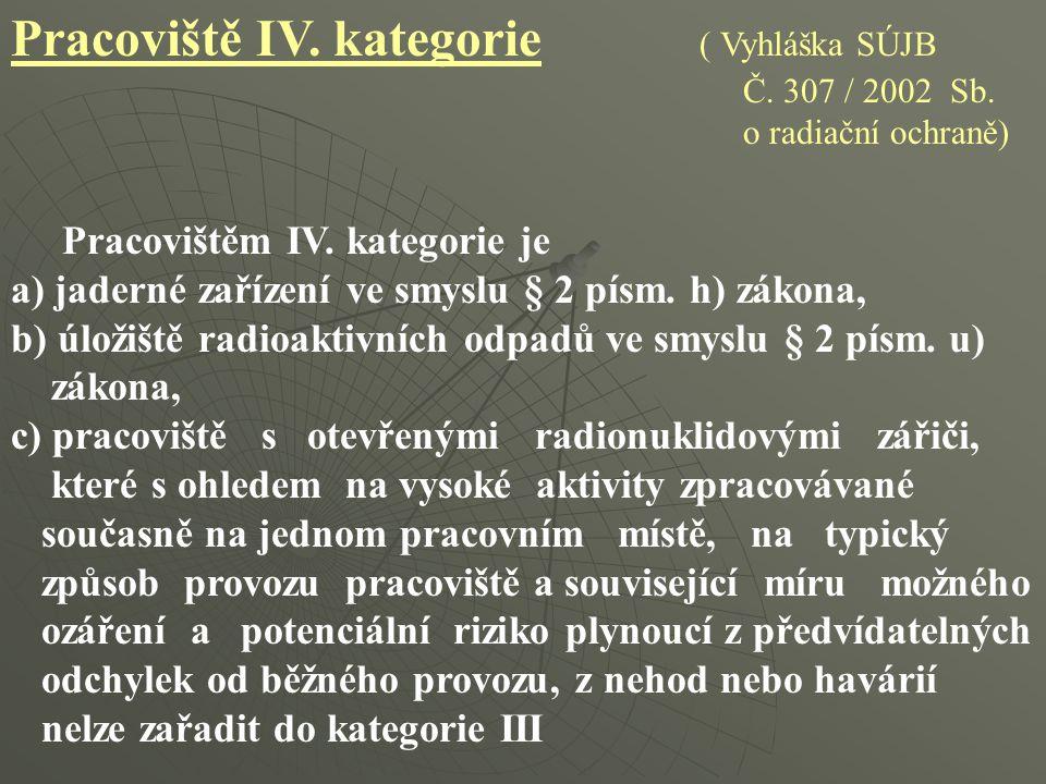 Pracoviště IV. kategorie ( Vyhláška SÚJB Č. 307 / 2002 Sb. o radiační ochraně) Pracovištěm IV. kategorie je a) jaderné zařízení ve smyslu § 2 písm. h)