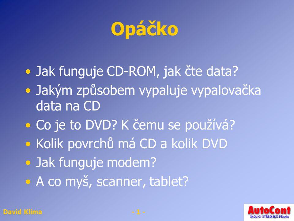 David Klíma- 1 - Opáčko Jak funguje CD-ROM, jak čte data? Jakým způsobem vypaluje vypalovačka data na CD Co je to DVD? K čemu se používá? Kolik povrch