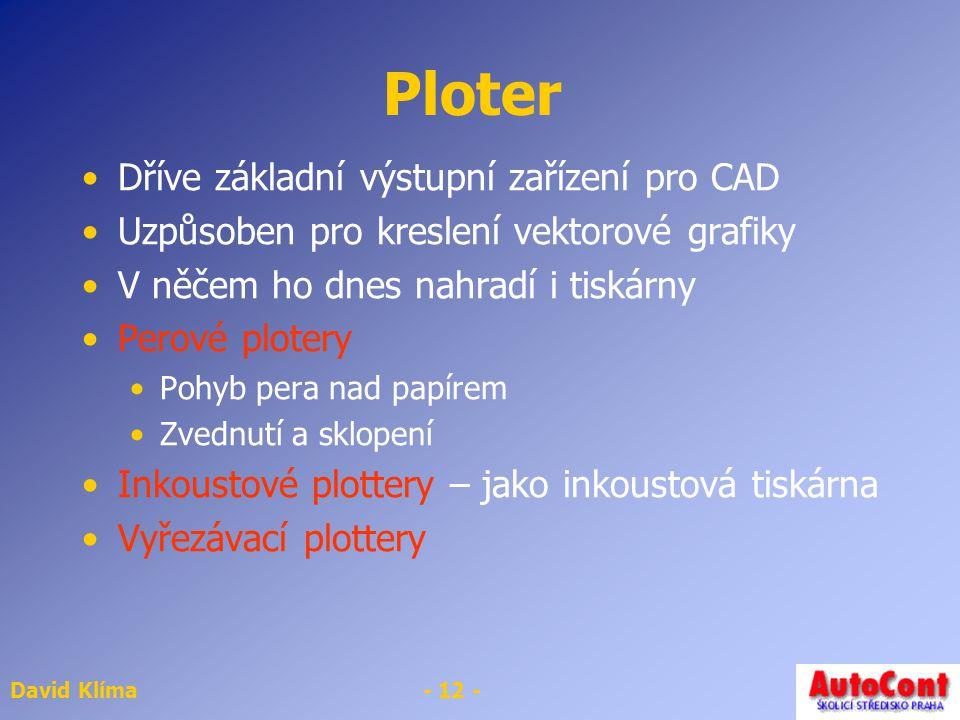David Klíma- 12 - Ploter Dříve základní výstupní zařízení pro CAD Uzpůsoben pro kreslení vektorové grafiky V něčem ho dnes nahradí i tiskárny Perové p