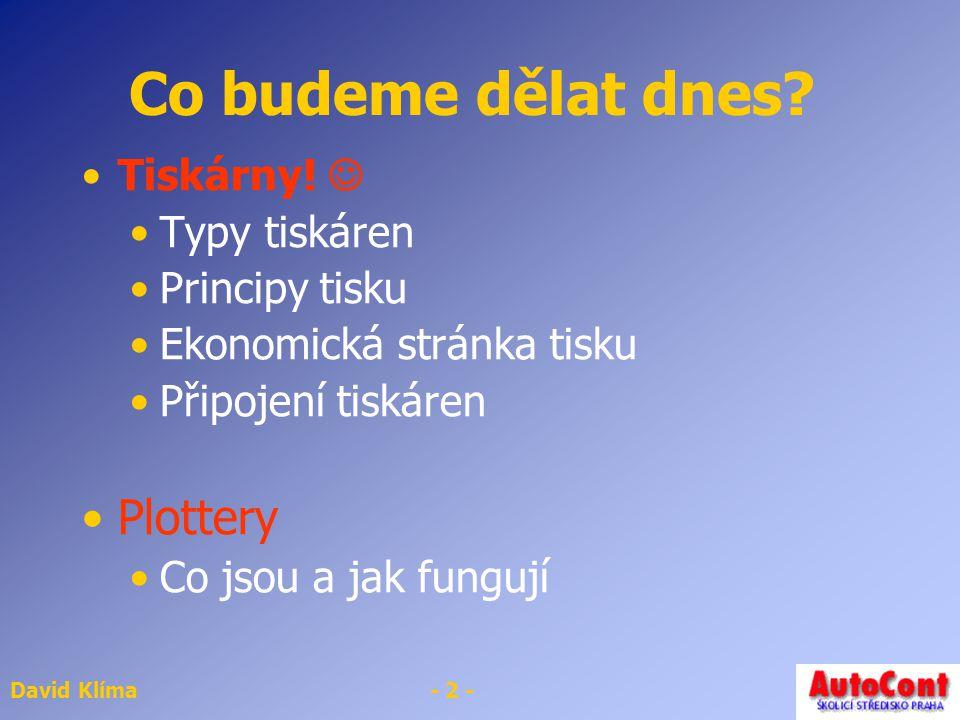 David Klíma- 2 - Co budeme dělat dnes? Tiskárny! Typy tiskáren Principy tisku Ekonomická stránka tisku Připojení tiskáren Plottery Co jsou a jak fungu