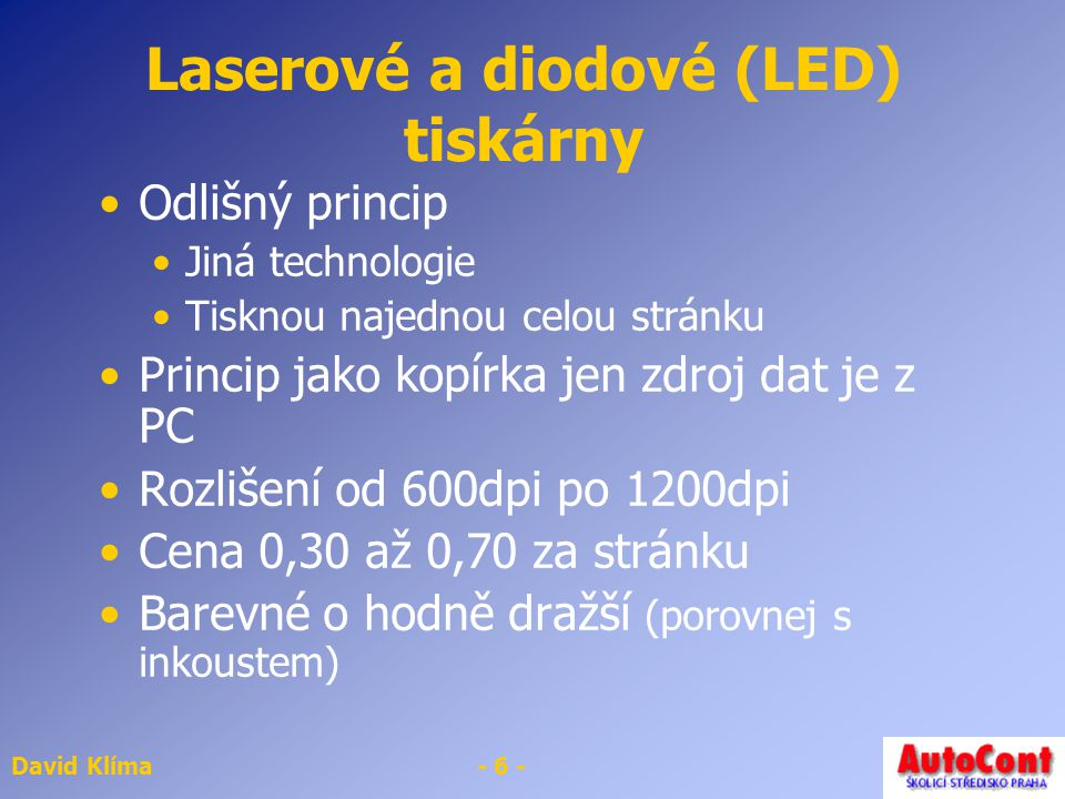 David Klíma- 6 - Laserové a diodové (LED) tiskárny Odlišný princip Jiná technologie Tisknou najednou celou stránku Princip jako kopírka jen zdroj dat
