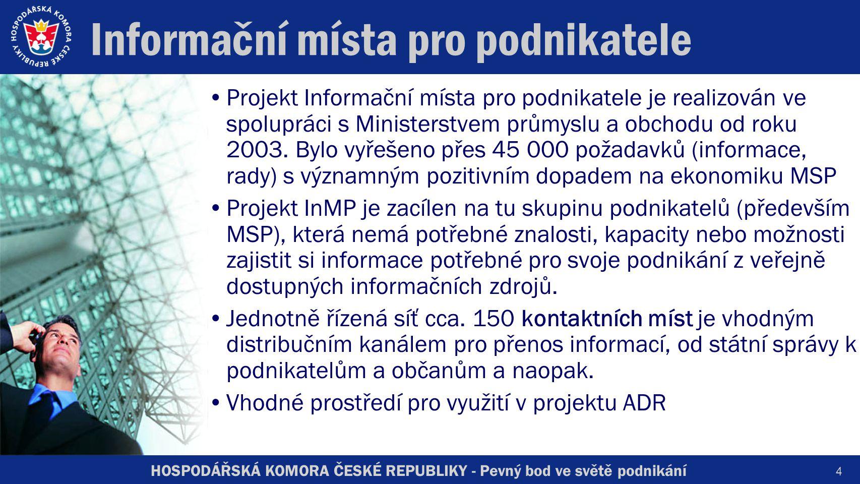 HOSPODÁŘSKÁ KOMORA ČESKÉ REPUBLIKY - Pevný bod ve světě podnikání 4 Informační místa pro podnikatele Projekt Informační místa pro podnikatele je realizován ve spolupráci s Ministerstvem průmyslu a obchodu od roku 2003.