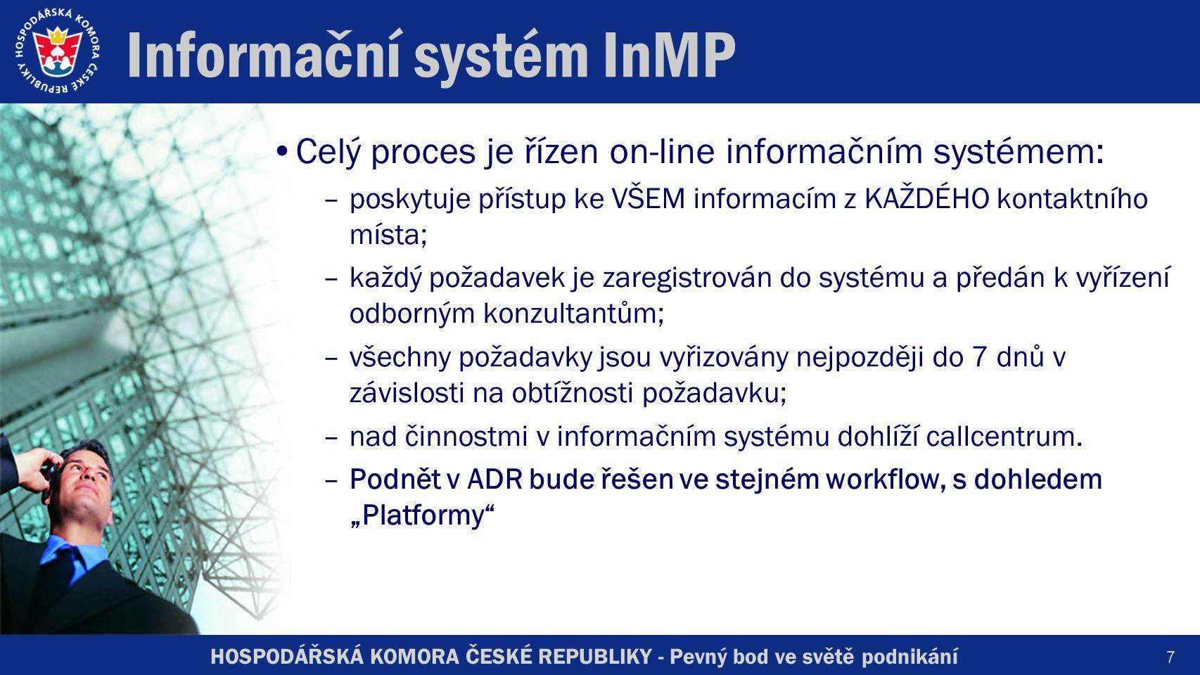 HOSPODÁŘSKÁ KOMORA ČESKÉ REPUBLIKY - Pevný bod ve světě podnikání Informační systém InMP Celý proces je řízen on-line informačním systémem: –poskytuje přístup ke VŠEM informacím z KAŽDÉHO kontaktního místa; –každý požadavek je zaregistrován do systému a předán k vyřízení odborným konzultantům; –všechny požadavky jsou vyřizovány nejpozději do 7 dnů v závislosti na obtížnosti požadavku; –nad činnostmi v informačním systému dohlíží callcentrum.
