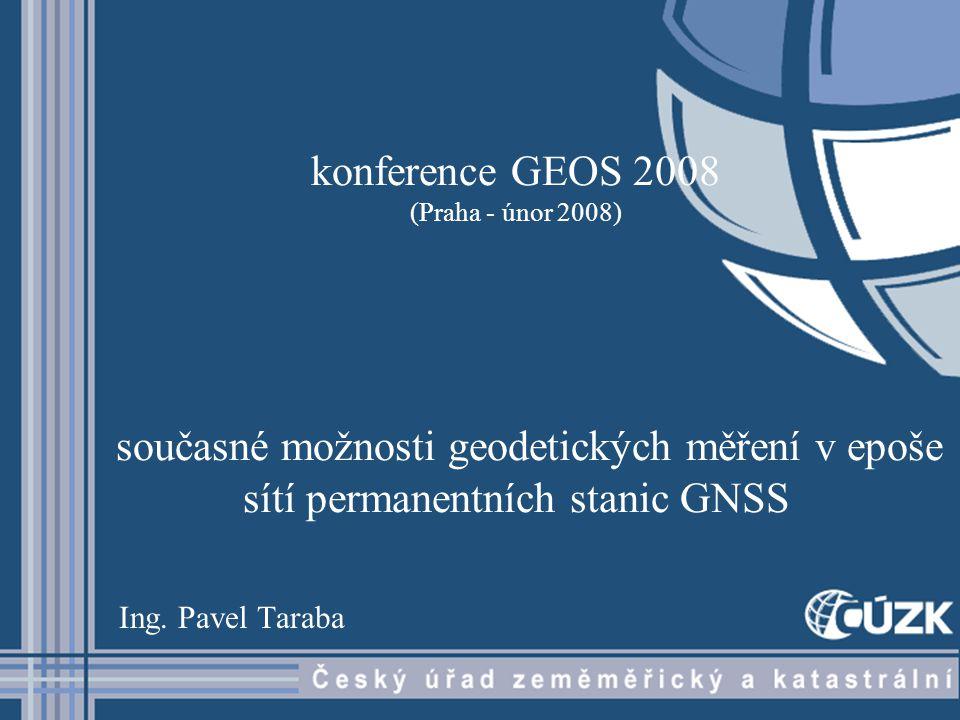 konference GEOS 2008 (Praha - únor 2008) současné možnosti geodetických měření v epoše sítí permanentních stanic GNSS Ing.