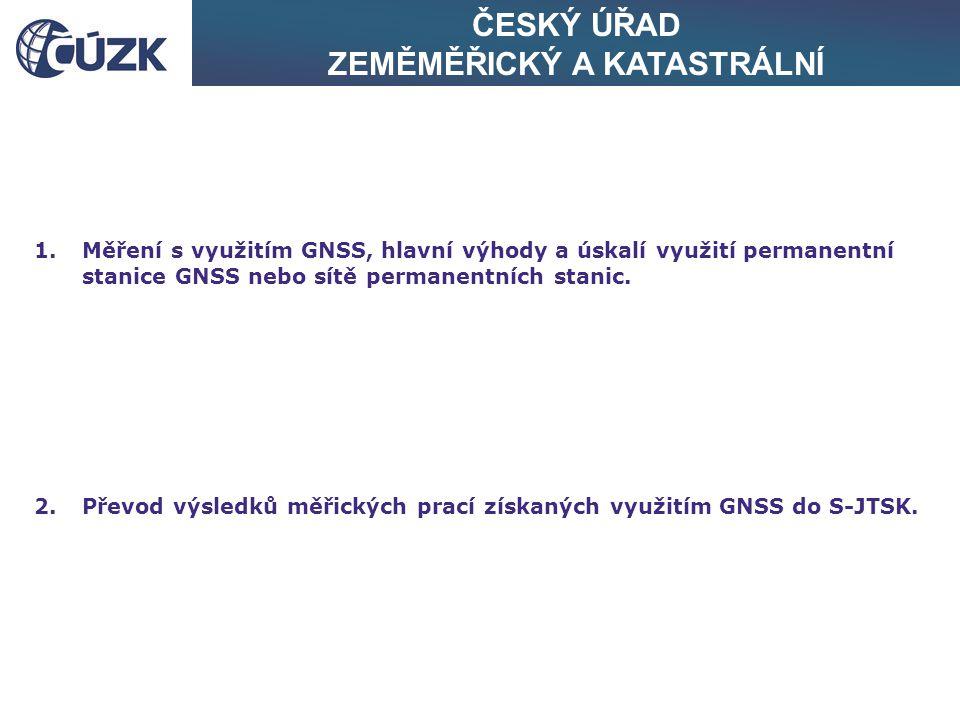 ČESKÝ ÚŘAD ZEMĚMĚŘICKÝ A KATASTRÁLNÍ 1.Měření s využitím GNSS, hlavní výhody a úskalí využití permanentní stanice GNSS nebo sítě permanentních stanic.