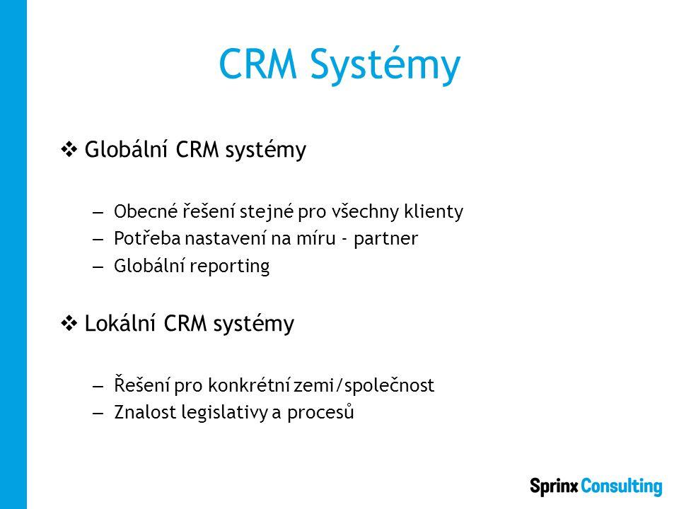 CRM Systémy  Globální CRM systémy – Obecné řešení stejné pro všechny klienty – Potřeba nastavení na míru - partner – Globální reporting  Lokální CRM systémy – Řešení pro konkrétní zemi/společnost – Znalost legislativy a procesů