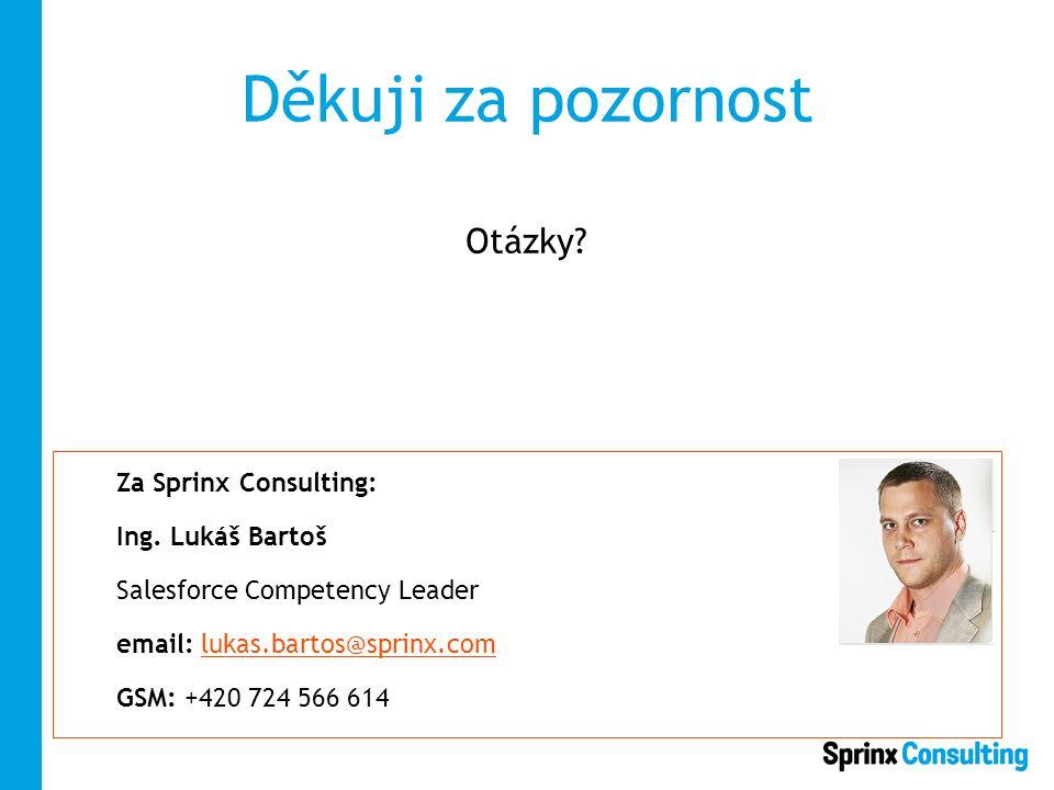 Děkuji za pozornost Otázky? Za Sprinx Consulting: Ing. Lukáš Bartoš Salesforce Competency Leader email: lukas.bartos@sprinx.comlukas.bartos@sprinx.com