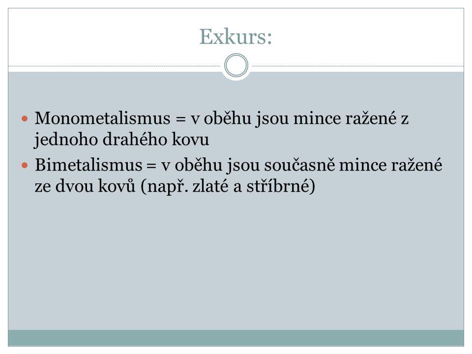Exkurs: Monometalismus = v oběhu jsou mince ražené z jednoho drahého kovu Bimetalismus = v oběhu jsou současně mince ražené ze dvou kovů (např.