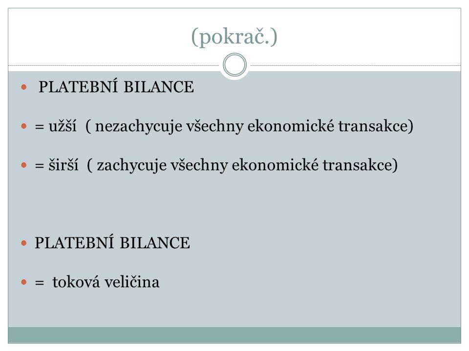 (pokrač.) PLATEBNÍ BILANCE = užší ( nezachycuje všechny ekonomické transakce) = širší ( zachycuje všechny ekonomické transakce) PLATEBNÍ BILANCE = toková veličina