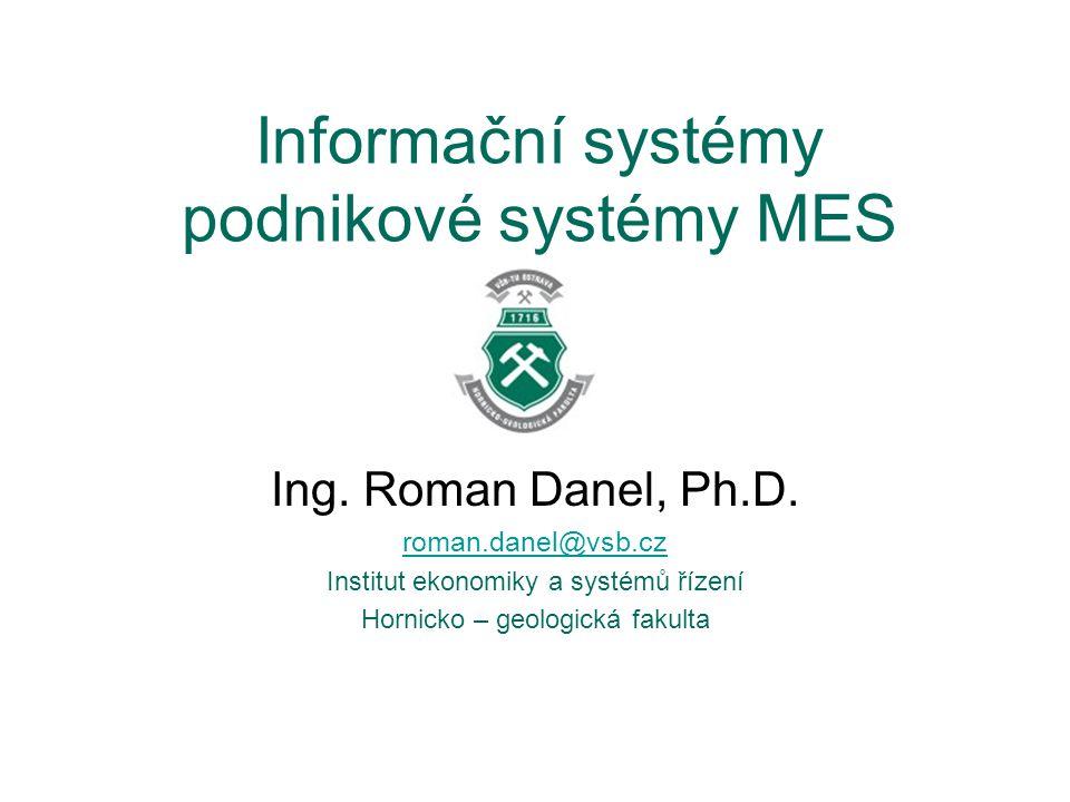 Informační systémy podnikové systémy MES Ing. Roman Danel, Ph.D. roman.danel@vsb.cz Institut ekonomiky a systémů řízení Hornicko – geologická fakulta