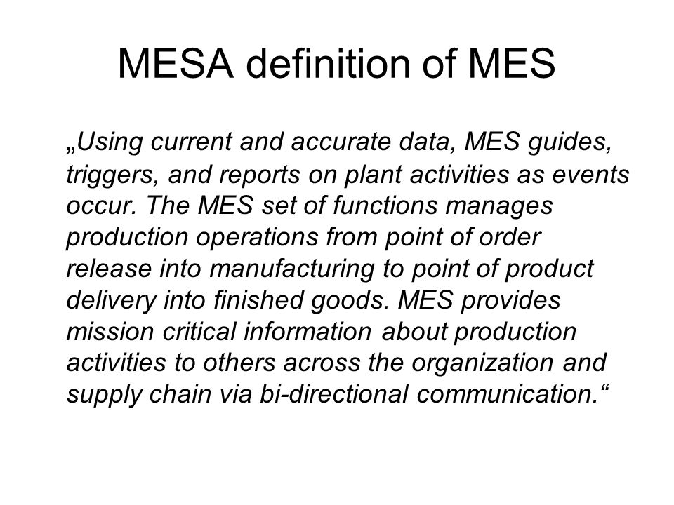 "MESA definition of MES "" Using current and accurate data, MES guides, triggers, and reports on plant activities as events occur."