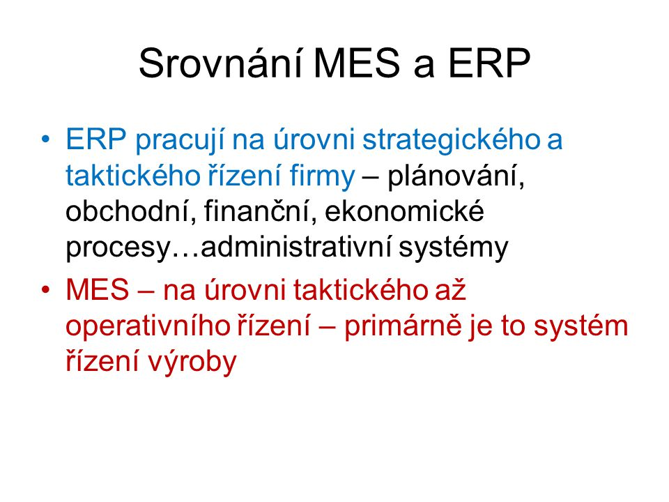 Srovnání MES a ERP ERP pracují na úrovni strategického a taktického řízení firmy – plánování, obchodní, finanční, ekonomické procesy…administrativní s