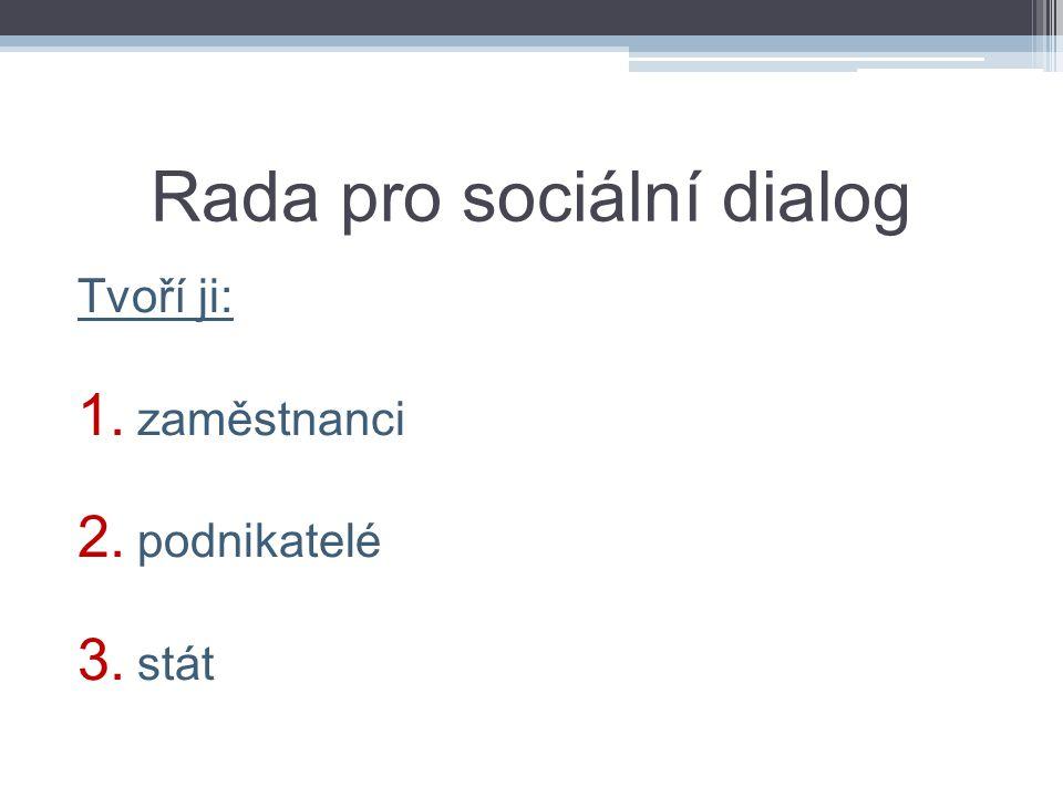 Rada pro sociální dialog Tvoří ji: 1. zaměstnanci 2. podnikatelé 3. stát