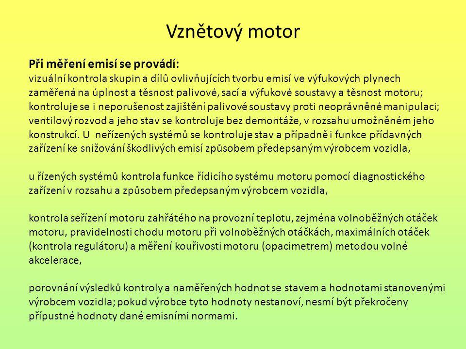 Vznětový motor Při měření emisí se provádí: vizuální kontrola skupin a dílů ovlivňujících tvorbu emisí ve výfukových plynech zaměřená na úplnost a těsnost palivové, sací a výfukové soustavy a těsnost motoru; kontroluje se i neporušenost zajištění palivové soustavy proti neoprávněné manipulaci; ventilový rozvod a jeho stav se kontroluje bez demontáže, v rozsahu umožněném jeho konstrukcí.