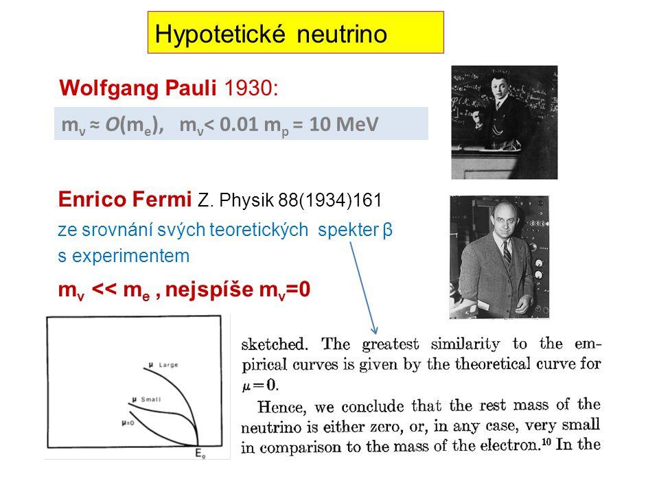 Hypotetické neutrino Wolfgang Pauli 1930: m ν ≈ O(m e ), m ν < 0.01 m p = 10 MeV Enrico Fermi Z. Physik 88(1934)161 ze srovnání svých teoretických spe