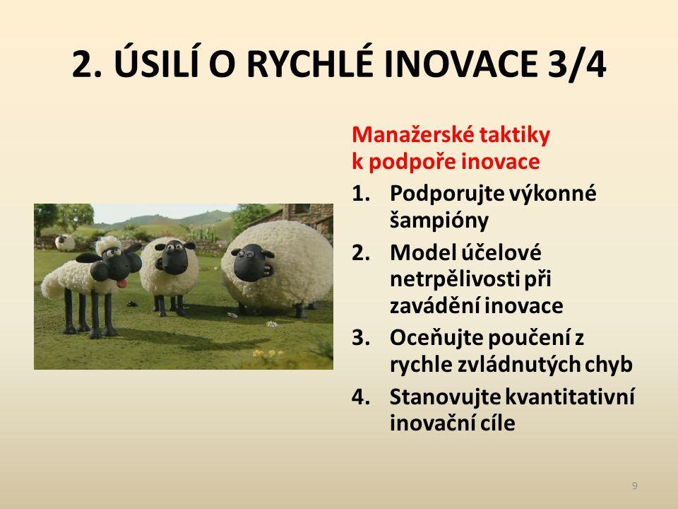 2. ÚSILÍ O RYCHLÉ INOVACE 3/4 Manažerské taktiky k podpoře inovace 1.Podporujte výkonné šampióny 2.Model účelové netrpělivosti při zavádění inovace 3.