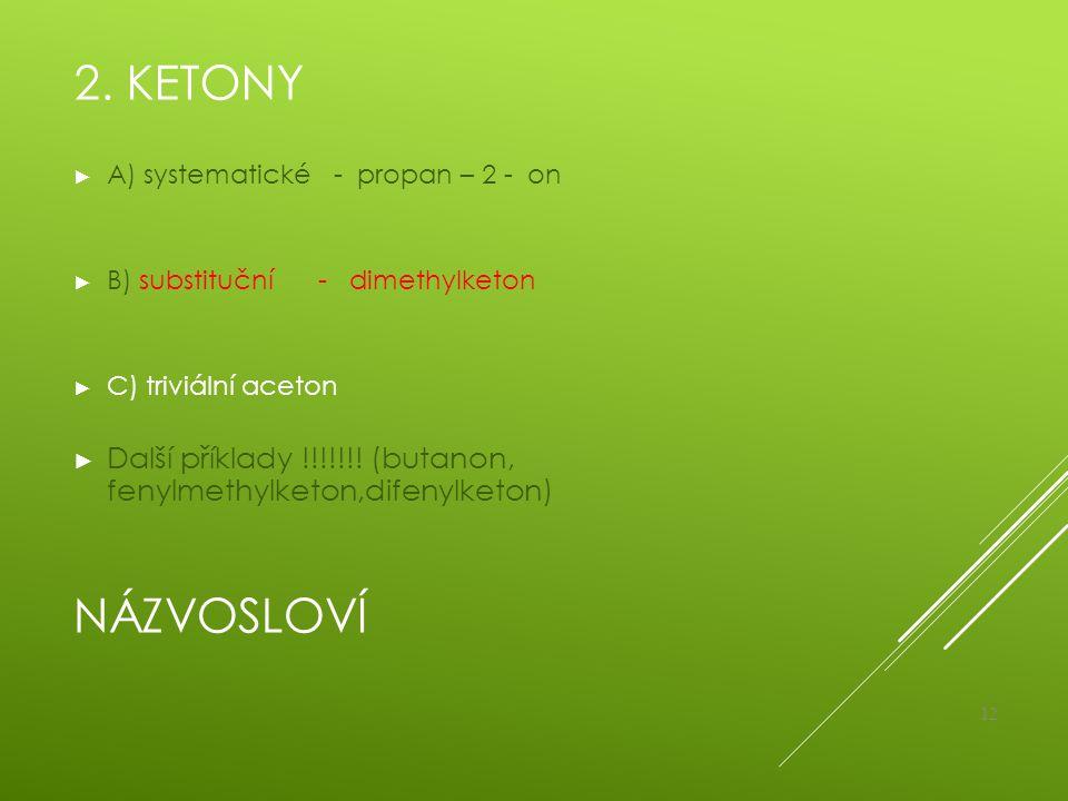 NÁZVOSLOVÍ ► A) systematické - propan – 2 - on ► B) substituční - dimethylketon ► C) triviální aceton ► Další příklady !!!!!!! (butanon, fenylmethylke