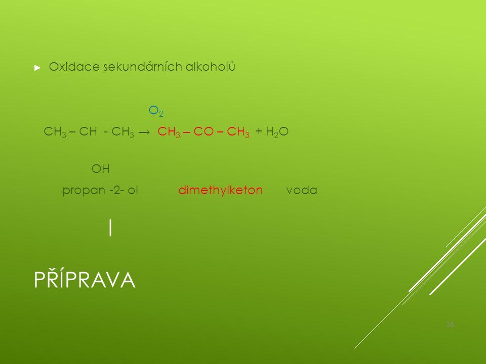 PŘÍPRAVA ► Oxidace sekundárních alkoholů O 2 CH 3 – CH - CH 3 → CH 3 – CO – CH 3 + H 2 O OH propan -2- ol dimethylketon voda 16