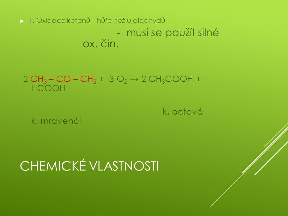 CHEMICKÉ VLASTNOSTI ► 1. Oxidace ketonů – hůře než u aldehydů - musí se použít silné ox. čin. 2 CH 3 – CO – CH 3 + 3 O 2 → 2 CH 3 COOH + HCOOH k. octo