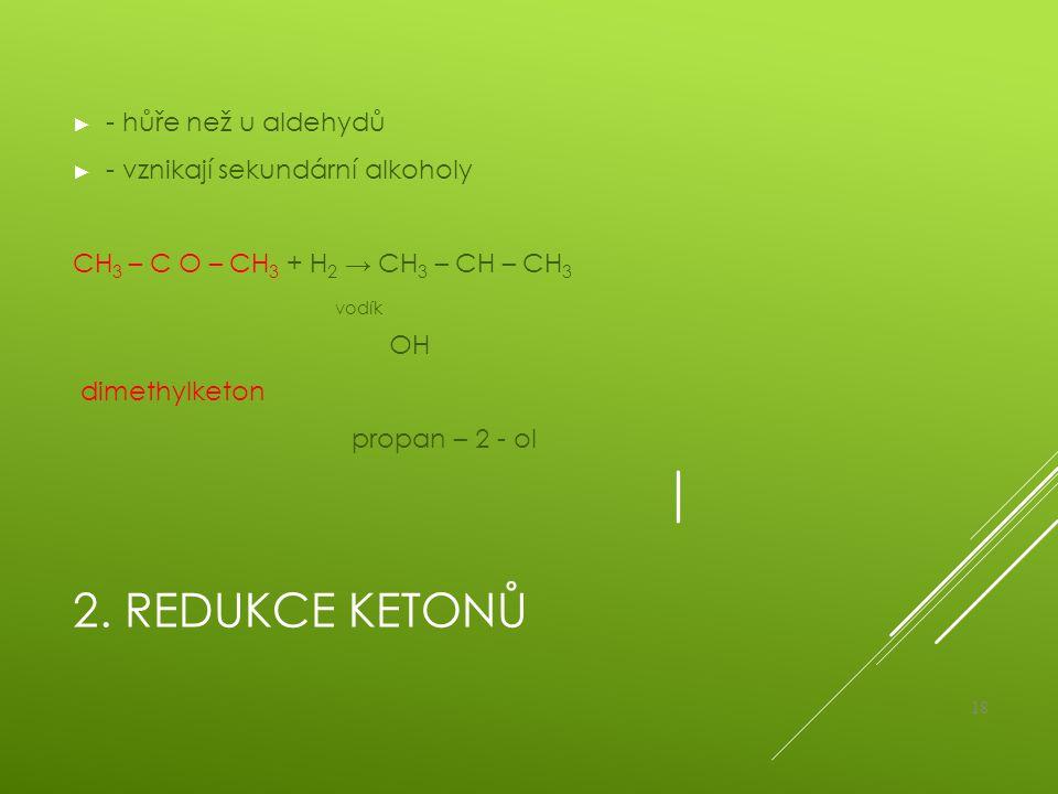2. REDUKCE KETONŮ ► - hůře než u aldehydů ► - vznikají sekundární alkoholy CH 3 – C O – CH 3 + H 2 → CH 3 – CH – CH 3 vodík OH dimethylketon propan –