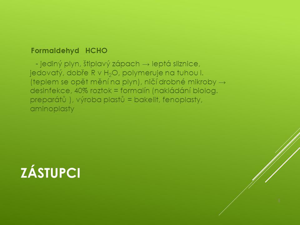ZÁSTUPCI Formaldehyd HCHO - jediný plyn, štiplavý zápach → leptá sliznice, jedovatý, dobře R v H 2 O, polymeruje na tuhou l. (teplem se opět mění na p