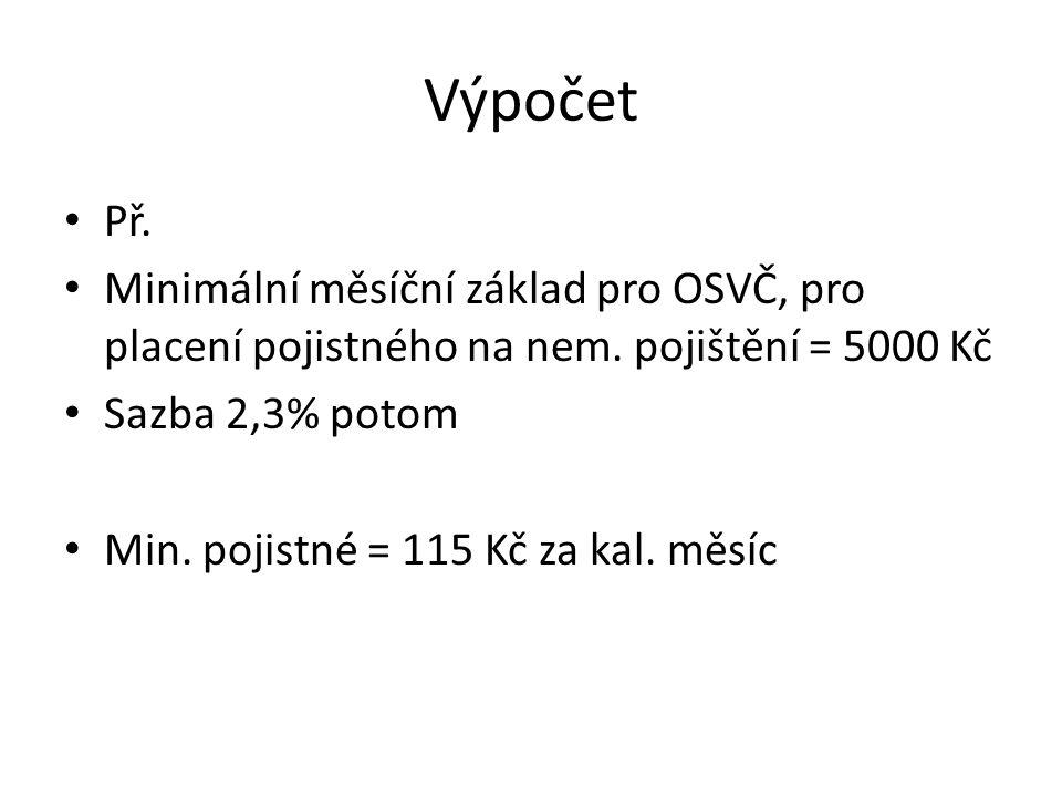 Výpočet Př. Minimální měsíční základ pro OSVČ, pro placení pojistného na nem. pojištění = 5000 Kč Sazba 2,3% potom Min. pojistné = 115 Kč za kal. měsí