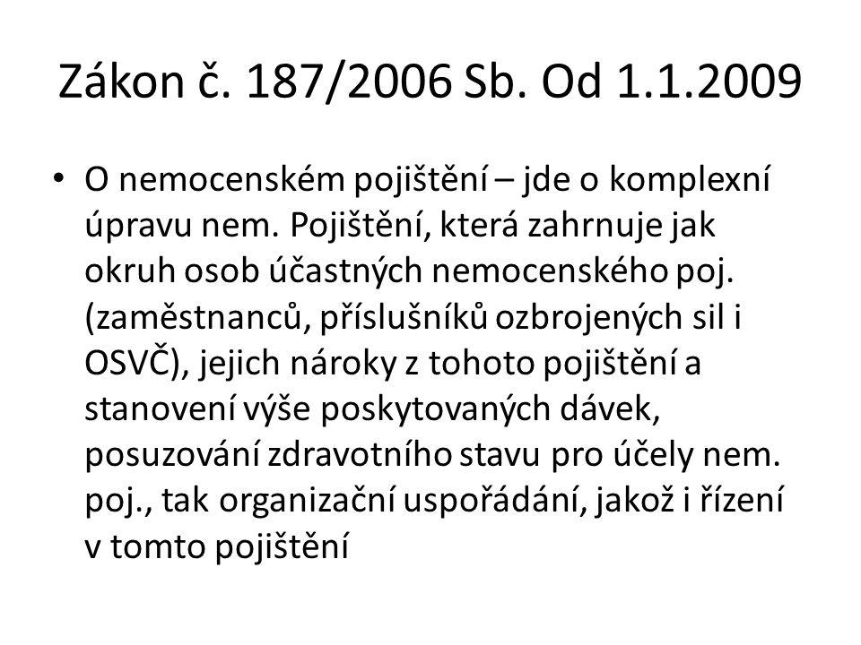 Zákon č. 187/2006 Sb. Od 1.1.2009 O nemocenském pojištění – jde o komplexní úpravu nem. Pojištění, která zahrnuje jak okruh osob účastných nemocenskéh