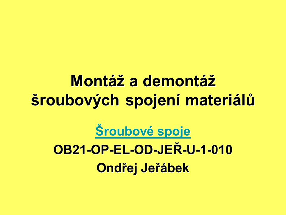 Montáž a demontáž šroubových spojení materiálů Šroubové spoje Šroubové spojeOB21-OP-EL-OD-JEŘ-U-1-010 Ondřej Jeřábek