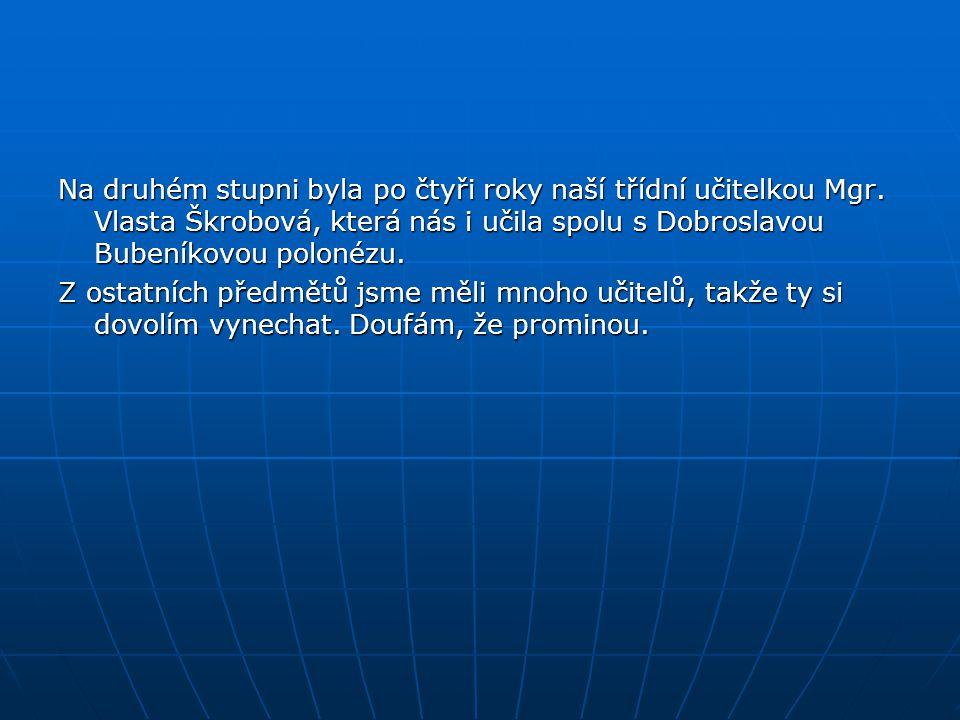 Na druhém stupni byla po čtyři roky naší třídní učitelkou Mgr. Vlasta Škrobová, která nás i učila spolu s Dobroslavou Bubeníkovou polonézu. Z ostatníc