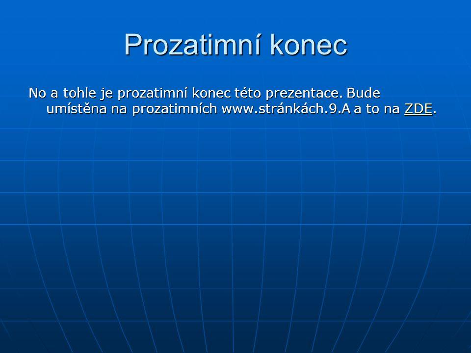 Prozatimní konec No a tohle je prozatimní konec této prezentace. Bude umístěna na prozatimních www.stránkách.9.A a to na ZDE. ZDE