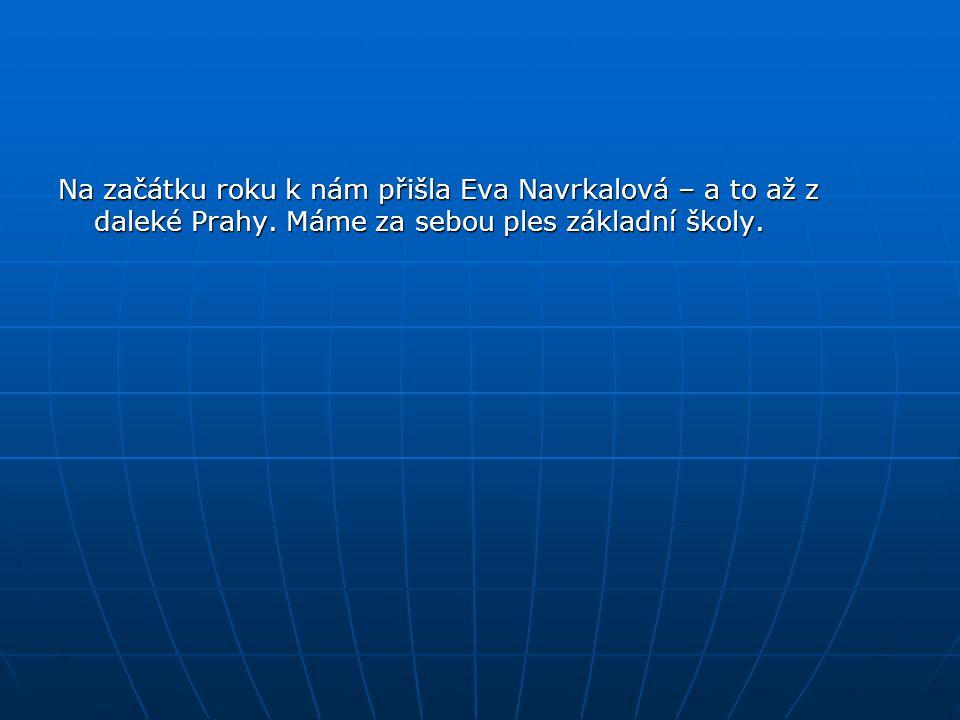 Na začátku roku k nám přišla Eva Navrkalová – a to až z daleké Prahy. Máme za sebou ples základní školy.