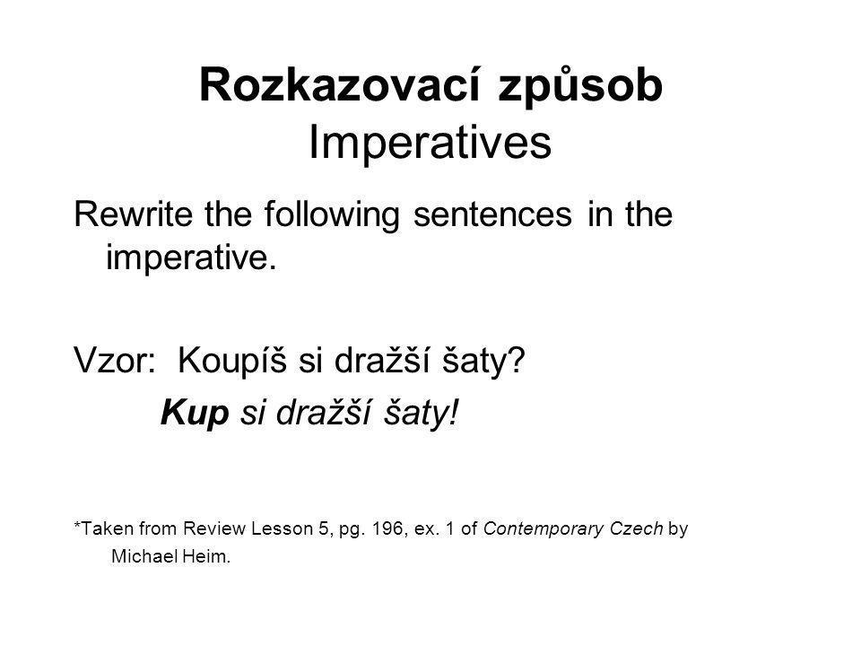 Rozkazovací způsob Imperatives Rewrite the following sentences in the imperative. Vzor: Koupíš si dražší šaty? Kup si dražší šaty! *Taken from Review
