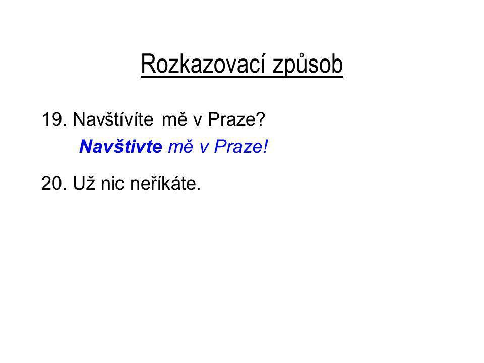 Rozkazovací způsob 19. Navštívíte mě v Praze? Navštivte mě v Praze! 20. Už nic neříkáte.