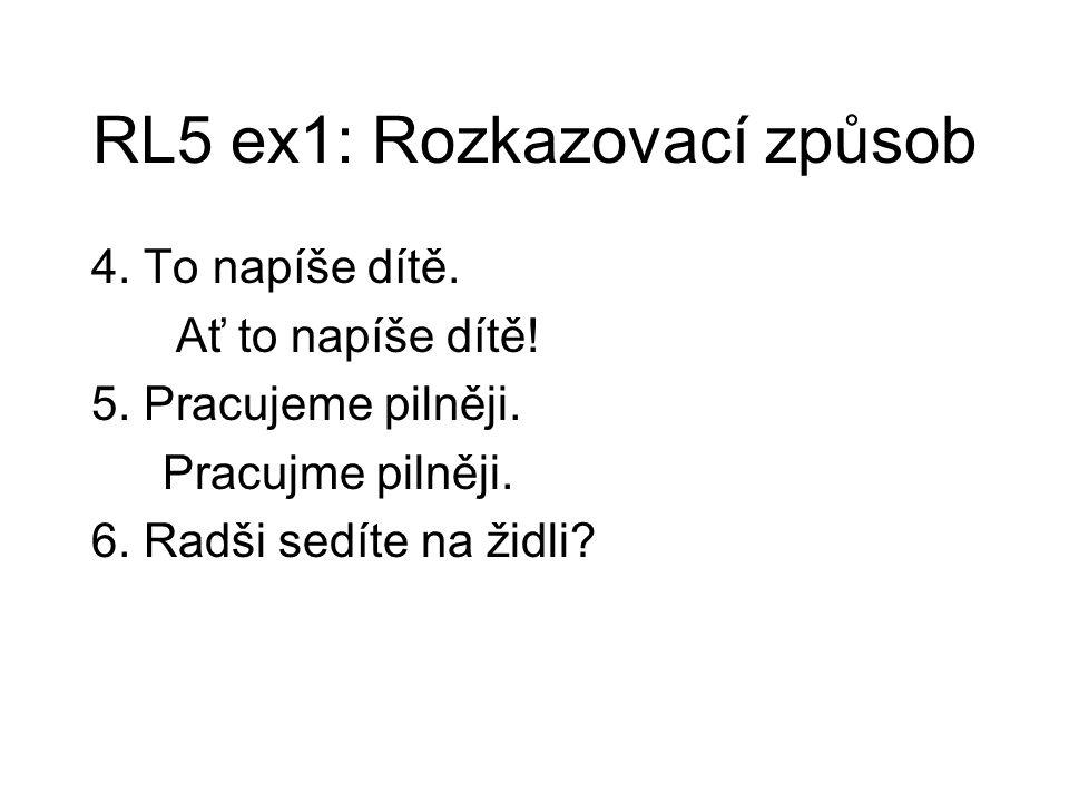 RL5 ex1: Rozkazovací způsob 4. To napíše dítě. Ať to napíše dítě! 5. Pracujeme pilněji. Pracujme pilněji. 6. Radši sedíte na židli?