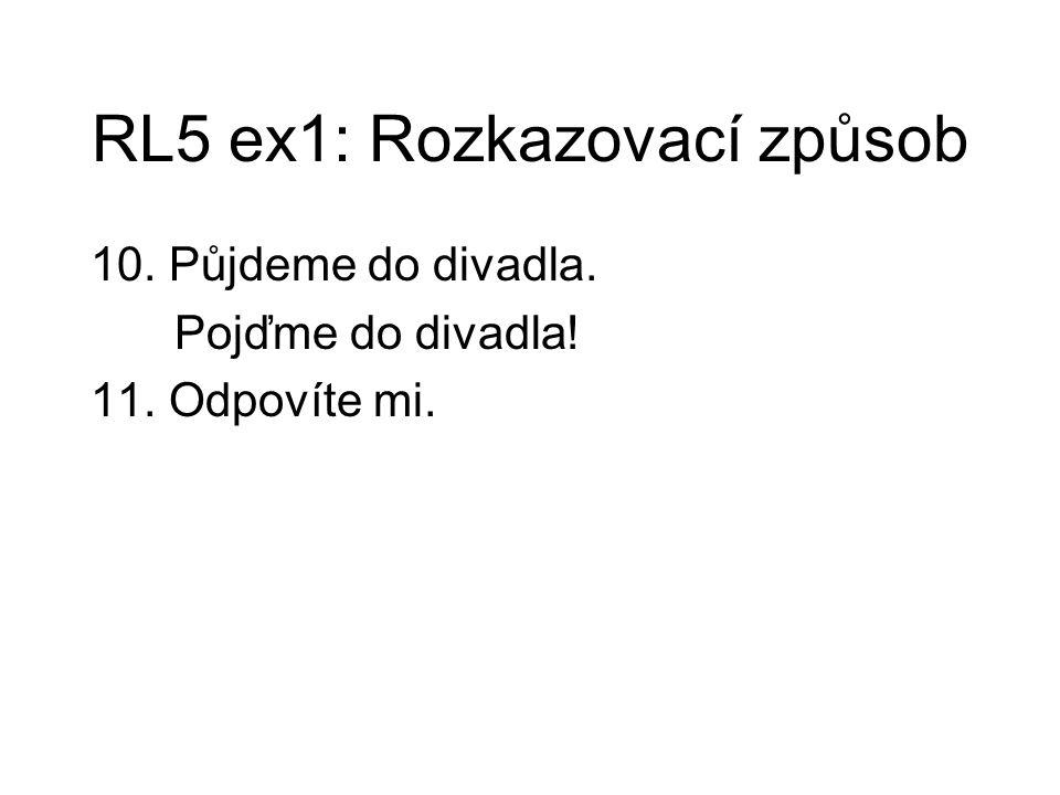 RL5 ex1: Rozkazovací způsob 10. Půjdeme do divadla. Pojďme do divadla! 11. Odpovíte mi.