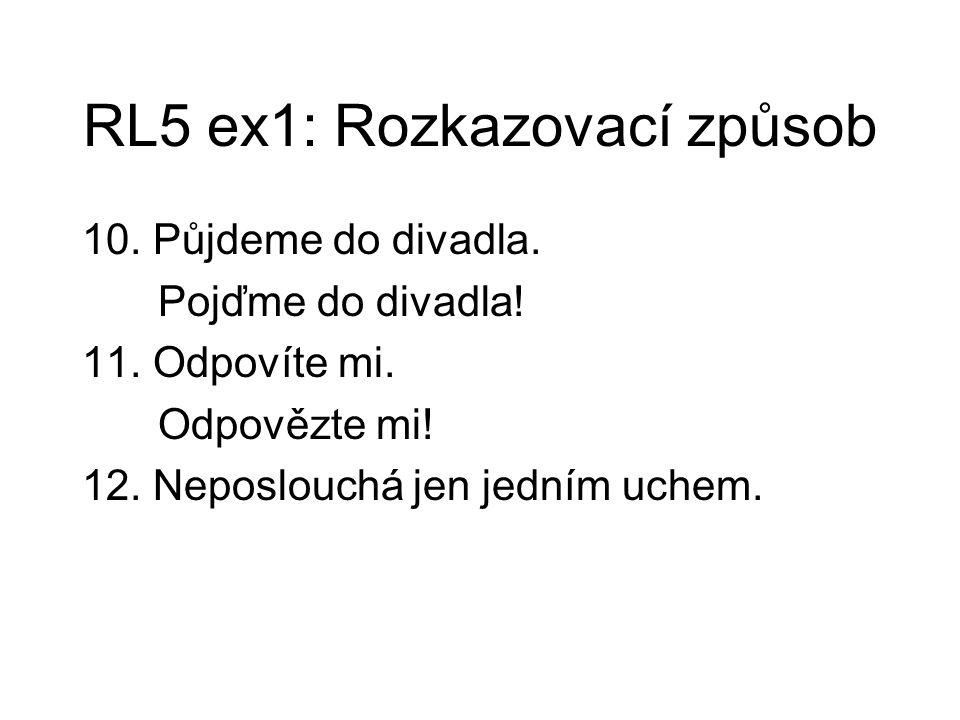 RL5 ex1: Rozkazovací způsob 10. Půjdeme do divadla. Pojďme do divadla! 11. Odpovíte mi. Odpovězte mi! 12. Neposlouchá jen jedním uchem.