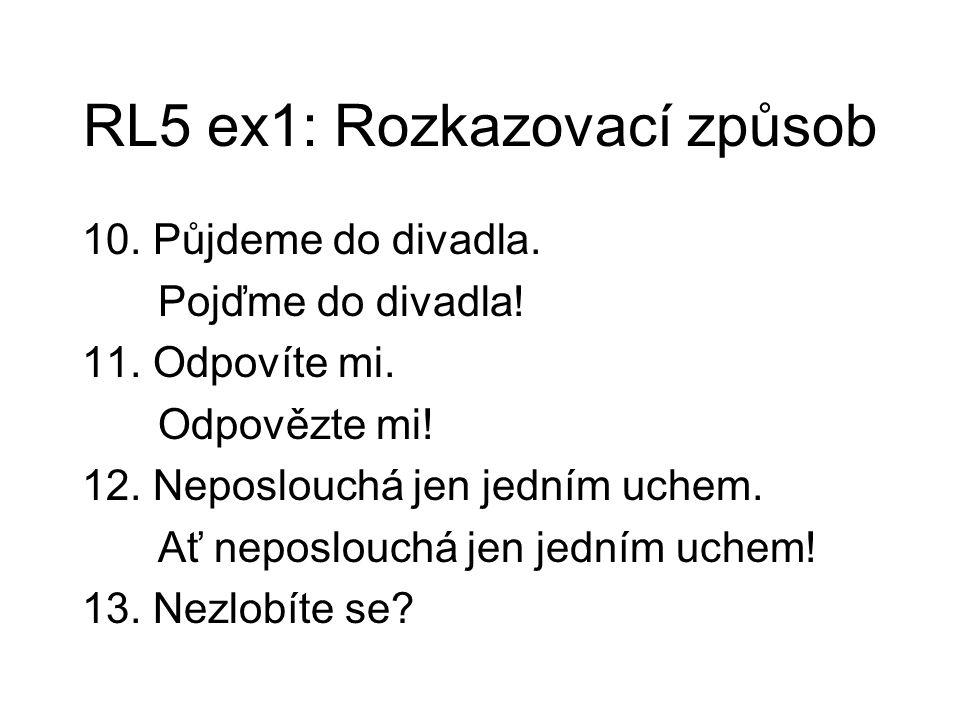 RL5 ex1: Rozkazovací způsob 10. Půjdeme do divadla. Pojďme do divadla! 11. Odpovíte mi. Odpovězte mi! 12. Neposlouchá jen jedním uchem. Ať neposlouchá
