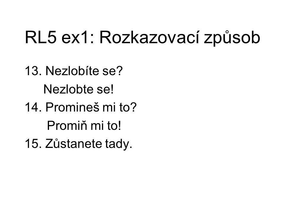 RL5 ex1: Rozkazovací způsob 13. Nezlobíte se? Nezlobte se! 14. Promineš mi to? Promiň mi to! 15. Zůstanete tady.