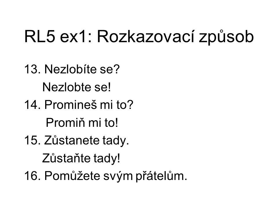 RL5 ex1: Rozkazovací způsob 13. Nezlobíte se? Nezlobte se! 14. Promineš mi to? Promiň mi to! 15. Zůstanete tady. Zůstaňte tady! 16. Pomůžete svým přát