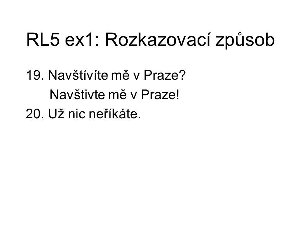 RL5 ex1: Rozkazovací způsob 19. Navštívíte mě v Praze? Navštivte mě v Praze! 20. Už nic neříkáte.