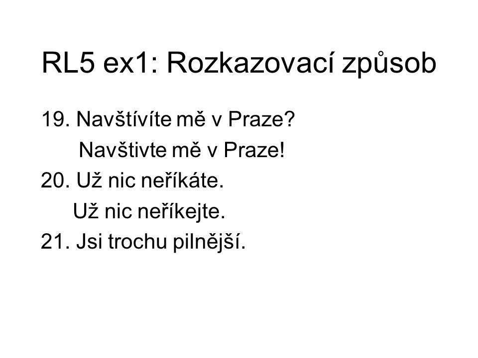 RL5 ex1: Rozkazovací způsob 19. Navštívíte mě v Praze? Navštivte mě v Praze! 20. Už nic neříkáte. Už nic neříkejte. 21. Jsi trochu pilnější.