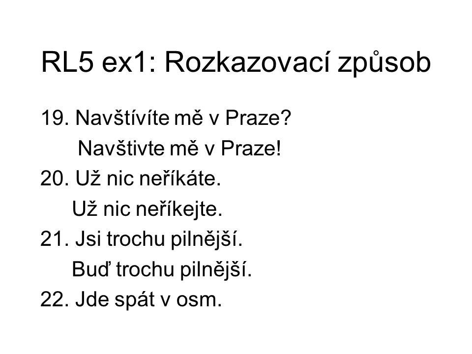 RL5 ex1: Rozkazovací způsob 19. Navštívíte mě v Praze? Navštivte mě v Praze! 20. Už nic neříkáte. Už nic neříkejte. 21. Jsi trochu pilnější. Buď troch