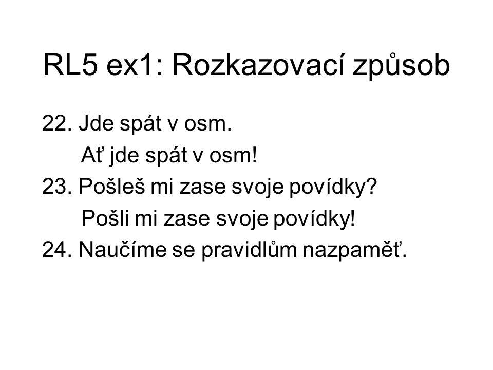 RL5 ex1: Rozkazovací způsob 22. Jde spát v osm. Ať jde spát v osm! 23. Pošleš mi zase svoje povídky? Pošli mi zase svoje povídky! 24. Naučíme se pravi