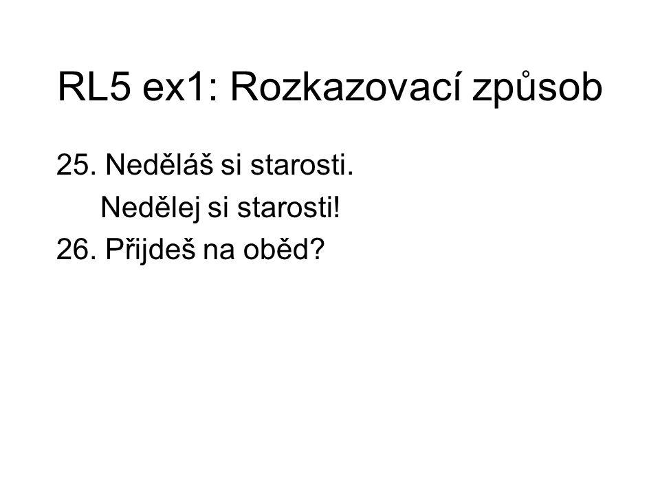 RL5 ex1: Rozkazovací způsob 25. Neděláš si starosti. Nedělej si starosti! 26. Přijdeš na oběd?