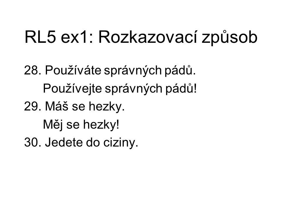 RL5 ex1: Rozkazovací způsob 28. Používáte správných pádů. Používejte správných pádů! 29. Máš se hezky. Měj se hezky! 30. Jedete do ciziny.