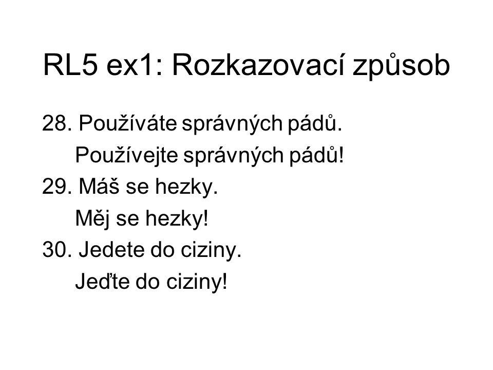 RL5 ex1: Rozkazovací způsob 28. Používáte správných pádů. Používejte správných pádů! 29. Máš se hezky. Měj se hezky! 30. Jedete do ciziny. Jeďte do ci