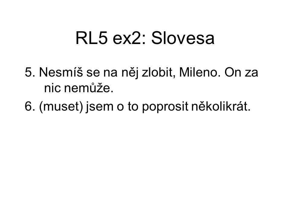 RL5 ex2: Slovesa 5. Nesmíš se na něj zlobit, Mileno. On za nic nemůže. 6. (muset) jsem o to poprosit několikrát.