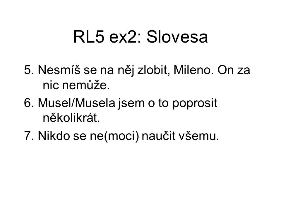 RL5 ex2: Slovesa 5. Nesmíš se na něj zlobit, Mileno. On za nic nemůže. 6. Musel/Musela jsem o to poprosit několikrát. 7. Nikdo se ne(moci) naučit všem